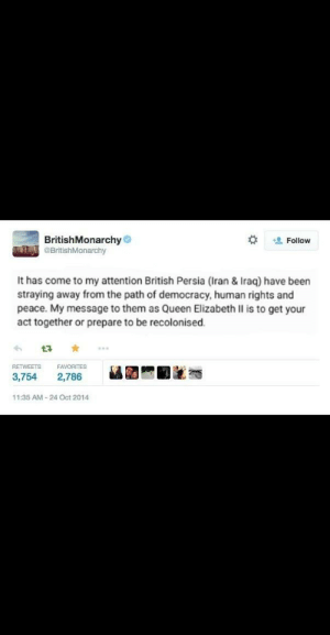 Queen Elizabeth II laying down the law: BritishMonarchy  OBritishMonarchy  +0 Follow  It has come to my attention British Persia (Iran & Iraq) have been  straying away from the path of democracy, human rights and  peace. My message to them as Queen Elizabeth II is to get your  act together or prepare to be recolonised.  ...  RETWEETS  FAVORITES  3,754  2,786  11:35 AM - 24 Oct 2014 Queen Elizabeth II laying down the law