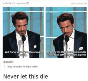 Best, Never, and Source: britishsh zaynslays  Source ircoman  was going to  win so don't bother toprepare a speech  Well first of all aliketo thank Susonfor telling me Matt Damo  wney  araoaaW  they're meant for each other  Never let this die RDJ is the best