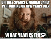 new years eve: BRITNEY  PERFORMING ON NEW YEARS EVE?  SPEARS & MARIAH CAREY  WHAT YEAR ISTHIS?