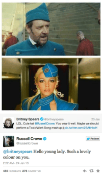 Russell Crowe: Britney Spears @britneyspears  23 Jan  LOL. Cute hat @RussellCrowe. You wear it well. Maybe we should  perform a Toxic/Work Song mashup ) pic.twitter.com/23A8nkcH  Russell Crowe  @russellcrowe  Follow  Hello young lady. Such a lovely  colour on you.  2:22 AM-24 Jan 13  455 RETWEETS 276 FAVORITES