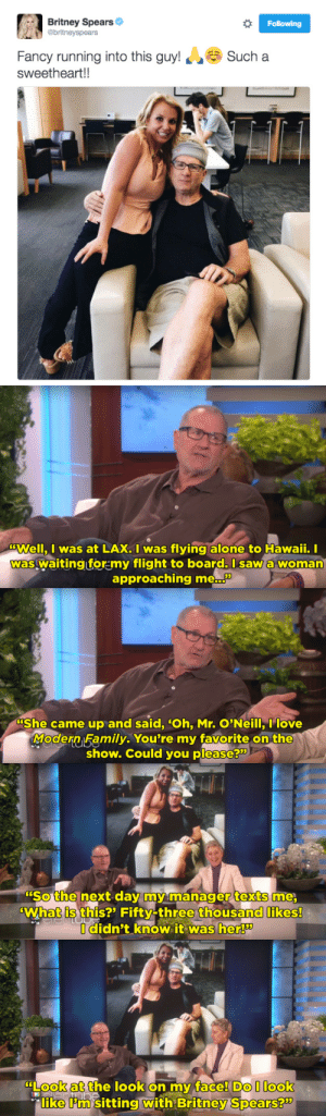"""foxhack:  aggressivelynihilistic:  buzzfeed: Ed O'Neill Didn't Realize He Took A Picture With Britney Spears Until A Day Later  I have this theory that Britney is one of those celebrities who can like… turn it on, nd can choose to have that aura about her, and when she doesn't want to be ~Britney Spears~ she can just turn it off again   I saw this comment and had to reblog it. She really does. After the therapy she went through a few years back (because of all the messed up things she had happen to her growing up), she's a regular mom who also happens to be a musical superstar. Look at her in the photo. She doesn't even look like glamorous. She looks like… a thirty-ish year old mom who sits down and watches Ed O'Neill on TV every week after helping her kids do homework. Perfectly average. And that's a good thing. I'm glad she's happy now. : Britney Spears  @britneyspears  Following  Fancy running into this guy!Sucha  sweetheart!!   Well, I was at LAX. I was flying alone to Hawaii. I  was waitingiformy flight to board.lsaw a woman  approaching me...""""   """"She came up and said, Oh, Mr. O'Neill, I love  Modern,Family. You're my favorite on the  show. Could you please?""""   """"Sothe next day m manager texts me  What is this?' Fifty-three thousand likes!  didn't know it was her   Lookatthe look on my face Do l Look  like Pm sitting With Britney Spears? foxhack:  aggressivelynihilistic:  buzzfeed: Ed O'Neill Didn't Realize He Took A Picture With Britney Spears Until A Day Later  I have this theory that Britney is one of those celebrities who can like… turn it on, nd can choose to have that aura about her, and when she doesn't want to be ~Britney Spears~ she can just turn it off again   I saw this comment and had to reblog it. She really does. After the therapy she went through a few years back (because of all the messed up things she had happen to her growing up), she's a regular mom who also happens to be a musical superstar. Look at her in the photo. She doesn't even look lik"""