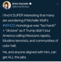 "America, Blackpeopletwitter, and Trump: Britni Danielle  @BritniDWrites  I find it SUPER interesting that many  are wondering if Michelle Wolf's  #WHCD monologue was ""too harsh""  + ""divisive"" as if Trump didn't tour  America calling Mexicans rapists,  Muslims terrorists, and communities of  color hell.  He, and anyone aligned with him, can  get ALL the jabs <p>Lack of self awareness on point 👌 (via /r/BlackPeopleTwitter)</p>"