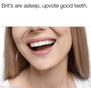Let's get em!: Brit's are asleep, upvote good teeth  made with mematic Let's get em!