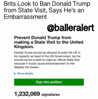 "Donald Trump, Memes, and Muslim: Brits Look to Ban Donald Trump  from State Visit, Says He's an  Embarrassment  @balleralert  Prevent Donald Trump from  making a State Visit to the United  Kingdom  Donald Trump should be allowed to enter the UK in  his capacity as head of the US Government, but he  should not be invited to make an official State Visit  because it would cause embarrassment to Her  Majesty the Queen.  More details  Sign this petition  1,232,069 signatures Brits Look to Ban Donald Trump from State Visit, Says He's an Embarrassment – blogged by @MsJennyb ⠀⠀⠀⠀⠀⠀⠀ ⠀⠀⠀⠀⠀⠀⠀ Over 1 million people have signed a British petition to deny DonaldTrump entry to a state dinner with the queen because of his divisive language and misogynistic actions, prior to and throughout his campaign and presidency. ⠀⠀⠀⠀⠀⠀⠀ ⠀⠀⠀⠀⠀⠀⠀ ""Donald Trump should be allowed to enter the UK in his capacity as head of US Government, but he should not be invited to make an official State Visit because it would cause embarrassment to Her Majesty the Queen. ⠀⠀⠀⠀⠀⠀⠀ ⠀⠀⠀⠀⠀⠀⠀ Donald Trump's well documented misogyny and vulgarity disqualifies him from being received by Her Majesty the Queen or the Prince of Wales. Therefore during the term of his presidency Donald Trump should not be invited to the United Kingdom for an official State Visit."" ⠀⠀⠀⠀⠀⠀⠀ ⠀⠀⠀⠀⠀⠀⠀ The petition comes on the heels of Trump's controversial executive order, which restricted access to the United States for travelers from seven Muslim-majority nations. The new order sparked outrage across the country and massive protests in several airports around the nation, as officials began to enforce the controversial action, by detaining and deporting travelers, even those with green-cards. ⠀⠀⠀⠀⠀⠀⠀ ⠀⠀⠀⠀⠀⠀⠀ According to reports in the British media, several travelers with British passports were turned away at the border as well. However, Trump officials have since said that British dual citizens from the banned countries will be allowed in the country. ⠀⠀⠀⠀⠀⠀⠀ ⠀⠀⠀⠀⠀⠀⠀ As a result, sometime Sunday afternoon, as many as 1,000 people each minute signed the British petition to block Trump's admission to the state dinner. The petition was expected to hit one million by Monday morning, which would require consideration by the Parliament. ⠀⠀⠀⠀⠀⠀⠀ ⠀⠀⠀⠀⠀⠀⠀ The Parliament considers any petition with over 100,000 signatures, the petition reached 1 million, therefore, it will be discussed at an upcoming session."