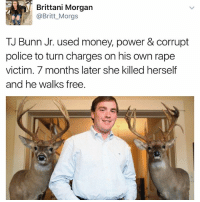 "College, Family, and Friends: Brittani Morgan  @Britt_Morgs  TJ Bunn Jr. used money, power & corrupt  police to turn charges on his own rape  victim. 7 months later she killed herself  and he walks free. I just saw this on twitter and had to look up her story. And I'm so heated. I don't wanna type it all out but long story short, they met at a bar, he is 34yo she was in college, she blacked out and woke up in his car, they went into his house, he raped her and she had to climb out of a TWO STORY WINDOW to escape him. When she got out she was looking for her keys in his car, and she found her wallet and a gun he had. She took the gun for protection. And her friend picked her up. This man was influential in this city and would later go on to press charges against Megan for taking the gun. Even tho she had just been assaulted. He agreed to drop his charges if she would. The investigators said no rape charges could be filed because she hadn't fought back hard enough, hitting him, kicking him, etc. She later went on to kill herself. That's when the case actually did make it to the grand jury, and they decided not to proceed. This is a direct quote from the article I read ""In February 2016, Rondini texted a friend, ""When all is said and done, I wonder what I could've accomplished if one man didn't completely rip everything away from me."" Two days after sending that message, she hanged herself."" One thing I'm not sure of is why her friends would let her go with this man when she was clearly intoxicated. But doesn't change the fact she was assaulted. There's more details to the story but that's the most of it . I hope he gets recognized everywhere bc he basically killed her. And he's walking around free right now while her whole family is devastated I'm sure. She had her whole life ahead of her, rest In Peace Megan."