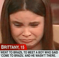 """BRITTANY, 15  WENT TO BRAZIL TO MEETA BOY WHO SAID  """"COME TO BRAZIL' AND HE WASN'T THERE. Hey, come to Brazil"""