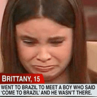 """Funny, Brazil, and Come to Brazil: BRITTANY, 15  WENT TO BRAZILTO MEET A BOY WHO SAID  """"COME TO BRAZIL AND HE WASN'T THERE. Feels Britt."""