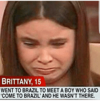 """Funny, Brazil, and Come to Brazil: BRITTANY, 15  WENT TO BRAZILTO MEET A BOY WHO SAID  """"COME TO BRAZIL AND HE WASN'T THERE. 😰😰😰😰😰"""