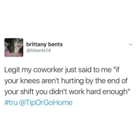 """Memes, 🤖, and Coworking: brittany bents  @bbents 14  Legit my coworker just said to me  your knees aren't hurting by the end of  your shift you didn't work hard enough""""  #tru a Tipor GoHome 💯"""