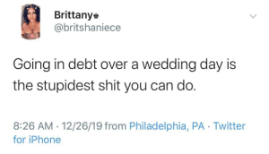 What's more important? The marriage or the wedding?: Brittany  @britshaniece  Going in debt over a wedding day is  the stupidest shit you can do.  8:26 AM · 12/26/19 from Philadelphia, PA · Twitter  for iPhone  <> What's more important? The marriage or the wedding?
