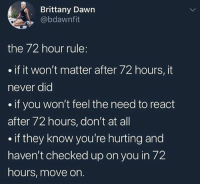 Memes, Wshh, and Dawn: Brittany Dawn  @bdawnfit  the 72 hour rule:  if it won't matter after 72 hours, it  never dic  .if you won't feel the need to react  after 72 hours, don't at all  if they know you're hurting and  haven't checked up on you in 72  hours, move on. Accurate 💯 WSHH