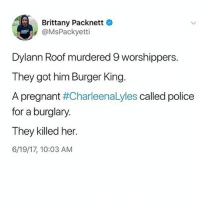Burger King, Memes, and Police: Brittany Packnett  @MsPackyetti  Dylann Roof murdered 9 worshippers  They got him Burger King.  A pregnant  #CharleenaLyles called police  for a burglary.  They killed her.  6/19/17, 10:03 AM She was pregnant, someone was breaking into her house, she had a knife so she could protect her 4 childern, she called the police, and now she's dead...I can't charleenalyles sayhername I don't care if she borrowed a pencil and never gave it back in the second grade I don't wanna hear about it, she did nothing wrong