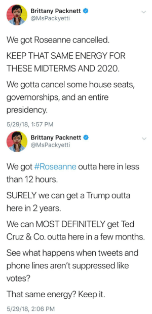 """odinsblog:  Get registered now. If you're already registered then double check your voter registration now, to make sure you haven't been """"accidentally"""" purged from the voter rolls. Talk to friends and family right now about voting in the November midterms. Take nothing for granted.: %) . Brittany Packnett  @MsPackyetti  We got Roseanne cancelled.  KEEP THAT SAME ENERGY FOR  THESE MIDTERMS AND 2020  We gotta cancel some house seats,  governorships, and an entire  presidency.  5/29/18, 1:57 PM   Brittany Packnett *  @MsPackyetti  We got #Roseanne outta here in less  than 12 hours  SURELY we can get a Trump outta  here in 2 years  We can MOST DEFINITELY get Ted  Cruz & Co. outta here in a few months  See what happens when tweets and  phone lines aren't suppressed like  votes?  That same energy? Keep it  5/29/18, 2:06 PM odinsblog:  Get registered now. If you're already registered then double check your voter registration now, to make sure you haven't been """"accidentally"""" purged from the voter rolls. Talk to friends and family right now about voting in the November midterms. Take nothing for granted."""