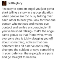 too lazy to uhm read lol. like my posts om g: brittleglory  it's easy to spot an angel you just gotta  start telling a story in a group situation  when people are too busy talking over  each other to hear you. look for that one  person who notices and makes eye  contact and smiles encouragingly till  you've finished talking- that's the angel.  same genus as that friend who, when  everyone else is jokily slagging you off  about something, notices that one  comment has hit a nerve and subtly  changes the subject or says something  in your defence. these people are pure  and go straight to heaven. too lazy to uhm read lol. like my posts om g
