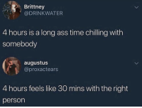 Ass, Bae, and Be Like: Brittney  @DRINKWATER  4 hours is a long ass time chilling with  somebody  augustus  @proxactears  4 hours feels like 30 mins with the right  person Hanging out with bae be like