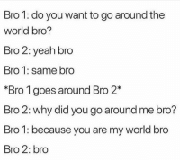 Yeah, World, and Bromance: Bro 1: do you want to go around the  world bro?  Bro 2: yeah bro  Bro 1: same bro  Bro 1 goes around Bro 2*  Bro 2: why did you go around me bro?  Bro 1: because you are my world bro  Bro 2: bro <p>Bromance</p>