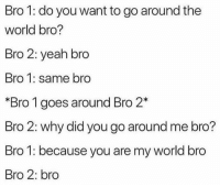 Yeah, World, and Why: Bro 1: do you want to go around the  world bro?  Bro 2: yeah bro  Bro 1: same bro  *Bro 1 goes around Bro 2*  Bro 2: why did you go around me bro?  Bro 1: because you are my world bro  Bro 2: bro