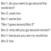 Yeah, World, and Why: Bro 1: do you want to go around the  world bro?  Bro 2: yeah bro  Bro 1: same bro  *Bro 1 goes around Bro 2*  Bro 2: why did you go around me bro?  Bro 1: because you are my world bro  Bro 2: bro <p>Wholesomeness between bros</p>