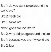 Memes, Yeah, and World: Bro 1: do you want to go around the  world bro?  Bro 2: yeah bro  Bro 1: same bro  *Bro 1 goes around Bro 2*  Bro 2: why did you go around me bro  Bro 1: because you are my world bro  Bro 2: bro Go ahead. Tag a bro.
