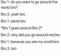 Funny, Lmao, and Yeah: Bro 1: do you want to go around the  world bro?  Bro 2: yeah bro  Bro 1: same bro  *Bro 1 goes around Bro 2*  Bro 2: why did you go around me bro  Bro 1: because you are my world bro  Bro 2: bro Tag ur bro lmao