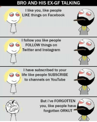 Twitter: BLB247 Snapchat : BELIKEBRO.COM belikebro sarcasm meme Follow @be.like.bro: BRO AND HIS EX-GF TALKING  I like you, like people  LIKE things on Facebook  ' LIKE things on Facebook  I follow you like people  E FOLLOW things on  ︶ / Twitter and Instagram  I have subscribed to your  life like people SUBSCRIBE  to channels on YouTube  ︶ //  But i've FORGOTTEN  you, like people have  forgotten ORKUT Twitter: BLB247 Snapchat : BELIKEBRO.COM belikebro sarcasm meme Follow @be.like.bro