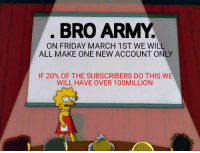 Help Meme: BRO ARMY  ON FRIDAY MARCH 1ST WE WILL  ALL MAKE ONE NEW ACCOUNT ONLY  IF 20% OF THE SUBSCRIBERS DO THIS WE  WILL HAVE OVER 100MILLION