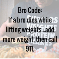 Gym, Add, and Code: Bro Code:  If a bro dies while  lifting weights..add  more weight, then call  911. Can't be embarrassing bro.