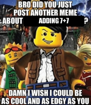We get it, you have a fuckin learning disability.: BRO DID YOU JUST  POST ANOTHER MEME  ADDING 7+7  ABOUT  DAMN I WISH I COULD BE  AS COOL AND AS EDGY AS YOU We get it, you have a fuckin learning disability.