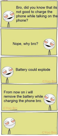 bra: Bro, did you know that its  not good to charge the  phone while talking on the  phone?  Nope, why bro?  Battery could explode  Yoo Bra  From now on i will  remove the battery while  charging the phone bro  CYoo Bro  (C Yoo Bro