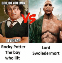 "Rocky, Tumblr, and Blog: BRO, DO YOU EVEN  LEVIOSA9  Rocky Potter  The boy  who lift  Lord  Swoledermort <p><a href=""http://awesomesthesia.tumblr.com/post/174771971057/he-who-shall-not-lose-gains"" class=""tumblr_blog"">awesomesthesia</a>:</p>  <blockquote><p>He who shall not lose gains.</p></blockquote>"