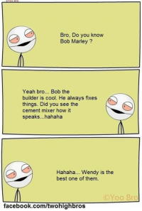 This Always cracks me up... when u get stoned af, this happens...: Bro, Do you know  Bob Marley  Yeah bro... Bob the  builder is cool. He always fixes  things. Did you see the  cement mixer how it  speaks...hahaha  Hahaha... Wendy is the  best one of them.  (C Yoo Bro  facebook.com/twohig  ros This Always cracks me up... when u get stoned af, this happens...