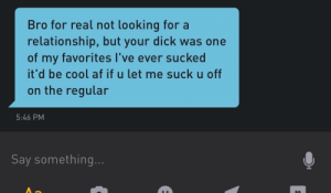 "Thanks ""Bro"": Bro for real not looking fora  relationship, but your dick was one  of my favorites l've ever sucked  it'd be cool af if u let me suck u off  on the regular  5:46 PM  Say something Thanks ""Bro"""
