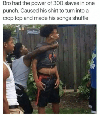Still a sucker punch though..: Bro had the power of 300 slaves in one  punch. Caused his shirt to turn into a  crop top and made his songs shuffle Still a sucker punch though..