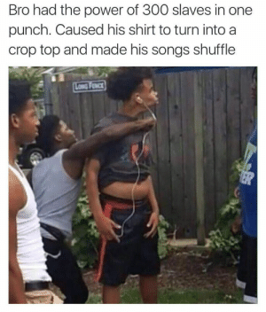 When you pack a very, very powerful punch: Bro had the power of 300 slaves in one  punch. Caused his shirt to turn into a  crop top and made his songs shuffle When you pack a very, very powerful punch