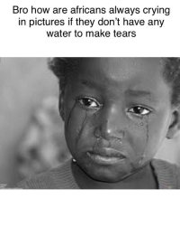 Crying: Bro how are africans always crying  in pictures if they don't have any  water to make tears