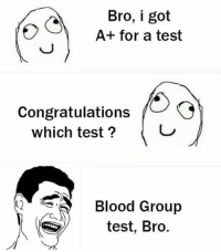 Test: Bro, i got  A+ for a test  Congratulations  which test?  Blood Group  test, Bro.