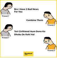 Being Alone, Bad, and Memes: Bro I Have 2 Bad News  For You  Friend 1  Combine Them  *Friend 2*  Teri Girlfriend Hum Dono Ko  Dhoka De Rahi Hai  Friend 1  *Friend 2*  Bewakoof  .com Trolled so bad :P  And all the people who are forever alone - http://bit.ly/longtimenoshe