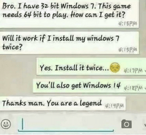 And 2 times faster PC: Bro. I have 32 bit Windows 7. This game  needs 64 bit to play. tow can I get it?  :ISPM  Will it work if I install my windows 7  twice?  PM  Yes. Install it twice  (° ΈΠΡΜ  You'll also get Windows 14  Thanks man. You are a legendapM And 2 times faster PC