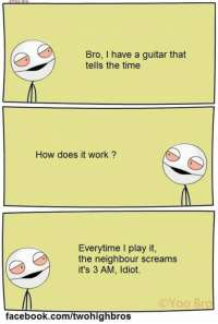 Memes, Scream, and Guitar: Bro, I have a guitar that  tells the time  How does it work?  Everytime play it,  the neighbour screams  it's 3 AM, Idiot.  C Yoo Bro  facebook.com/twohig  ros