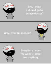 Twitter: BLB247 Snapchat : BELIKEBRO.COM belikebro sarcasm meme Follow @be.like.bro: Bro, i think  i should go to  an eye doctor?  Why, what happened?  Everytime i open  my wallet, i don't  see anything. Twitter: BLB247 Snapchat : BELIKEBRO.COM belikebro sarcasm meme Follow @be.like.bro