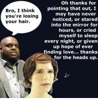 Thanks For The Heads Up: Bro, I think  you're losing  your hair.  Oh thanks for  pointing that out, I  may have never  noticed, or stared  into the mirror for  hours, or cried  myself to sleep  every night, or given  up hope of ever  finding love... thanks  for the heads up.