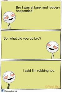This one seems smart!: Bro I was at bank and robbery  happended!  So, what did you do bro?  I said I'm robbing too.  Yoo Bro  fitwohighbros This one seems smart!