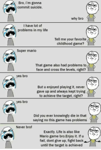 Fail, Life, and Memes: Bro, i'm gonna  commit suicide.  why bro  I have lot of  problems in my life  Tell me your favorite  childhood game?  Super mario  That game also had problems to  face and cross the levels, right?  yes bro  But u enjoyed playing it, never  gave up and always kept trying  to achieve the target, right?  yes bro  Did you ever knowingly die in that  saying no this game has problems  Never bro!  Exactly. Life is also like  Mario game bro.Enjoy it. If u  fail, dont give up, fight back  until the target is achieved