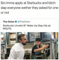 Bitch, Life, and Memes: Bro Imma apply at Starbucks and bitch  slap everyone wether they asked for one  or not  The Onion  @TheOn.on  Starbucks Unveils $7 Wake-Up Slap trib.al/  IfRQ7fS Can Jake Paul leave YouTube yet he's so annoying you know he's never been told no in his entire life