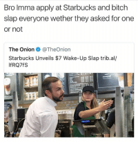 Bitch, Memes, and Starbucks: Bro Imma apply at Starbucks and bitch  slap everyone wether they asked for one  or not  The Onion e》 @TheOnion  Starbucks Unveils $7 Wake-Up Slap trib.al/  IfRQ7fS *slaps someone* don't worry it's on the house @savagememesss