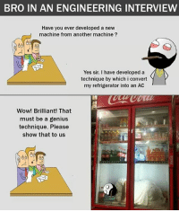 Be Like, Meme, and Memes: BRO IN AN ENGINEERING INTERVIEW  Have you ever developed a new  machine from another machine ?  Yes sir. I have developed a  technique by which i convert  my refrigerator into an AC  Wow! Brilliant! That  must be a genius  technique. Please  show that to us Twitter: BLB247 Snapchat : BELIKEBRO.COM belikebro sarcasm meme Follow @be.like.bro