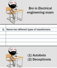 Memes, 🤖, and Electricity: Bro in Electrical  engineering exam  Q. Name two different types of transformers  (1) Autobots  (2) Decepticons Twitter: BLB247 Snapchat : BELIKEBRO.COM belikebro sarcasm Follow @be.like.bro