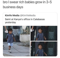 Memes, Business, and Office: bro l swear rich babies grow in 3-5  business days  KimYe Media @KimYeMedia  Saint at Kanye's office in Calabasas  yesterday Seriously though! 😂
