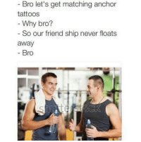 Memes, Tattoos, and Never: Bro let's get matching anchor  tattoos  Why bro?  So our friend ship never floats  away  - Bro One of my favorites 😂