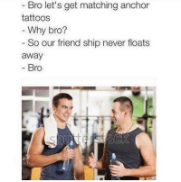 Bro :,): Bro let's get matching anchor  tattoos  Why bro?  So our friend ship never floats  away  Bro Bro :,)